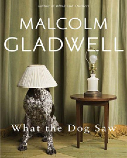 What the Dog Saw by Malcolm Gladwell. Little, Brown and Company 2009