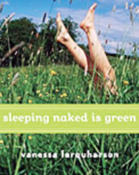 Sleeping Naked is Green: How an Eco-Cynic Unplugged Her Fridge, Sold Her Car, and Found Love in 366 Days By Vanessa Farquharson Copyright 2009